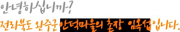 안녕하십니까? 전라북도 완주군 안덕마을의 촌장 임옥섭입니다.